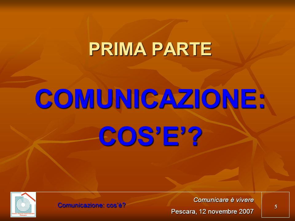 5 PRIMA PARTE COMUNICAZIONE:COSE? Comunicare è vivere Pescara, 12 novembre 2007 Comunicazione: cosè?