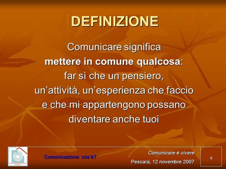 6 DEFINIZIONE Comunicare significa mettere in comune qualcosa: far sì che un pensiero, unattività, unesperienza che faccio e che mi appartengono possa