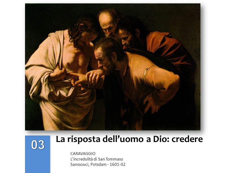La risposta delluomo a Dio: credere CARAVAGGIO Lincredulità di San Tommaso Sanssouci, Potsdam - 1601-02