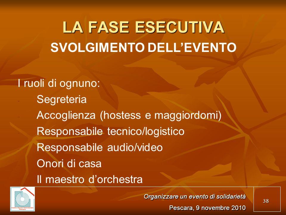 38 LA FASE ESECUTIVA SVOLGIMENTO DELLEVENTO I ruoli di ognuno: - - Segreteria - - Accoglienza (hostess e maggiordomi) - - Responsabile tecnico/logistico - - Responsabile audio/video - - Onori di casa - - Il maestro dorchestra Organizzare un evento di solidarietà Pescara, 9 novembre 2010