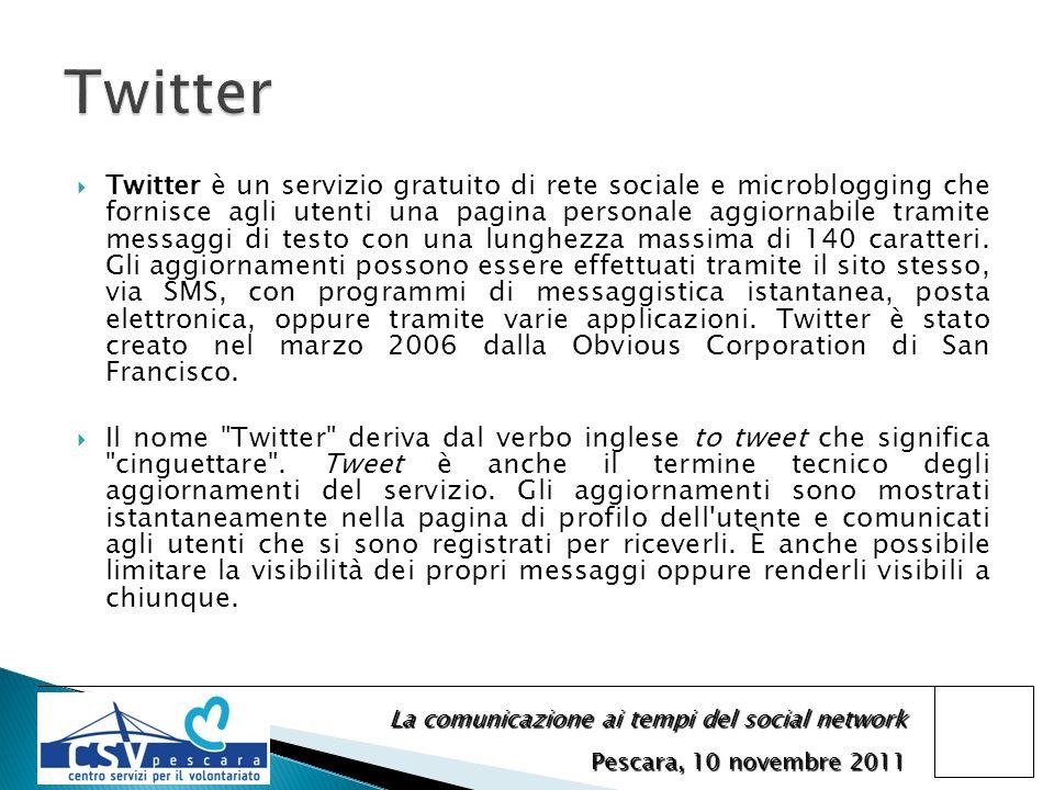 La comunicazione ai tempi del social network Pescara, 10 novembre 2011 Twitter è un servizio gratuito di rete sociale e microblogging che fornisce agli utenti una pagina personale aggiornabile tramite messaggi di testo con una lunghezza massima di 140 caratteri.