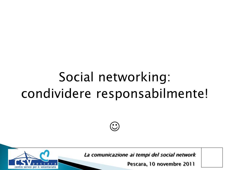 La comunicazione ai tempi del social network Pescara, 10 novembre 2011 Social networking: condividere responsabilmente!