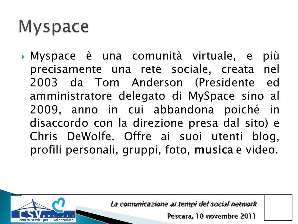 La comunicazione ai tempi del social network Pescara, 10 novembre 2011 Myspace è una comunità virtuale, e più precisamente una rete sociale, creata nel 2003 da Tom Anderson (Presidente ed amministratore delegato di MySpace sino al 2009, anno in cui abbandona poiché in disaccordo con la direzione presa dal sito) e Chris DeWolfe.