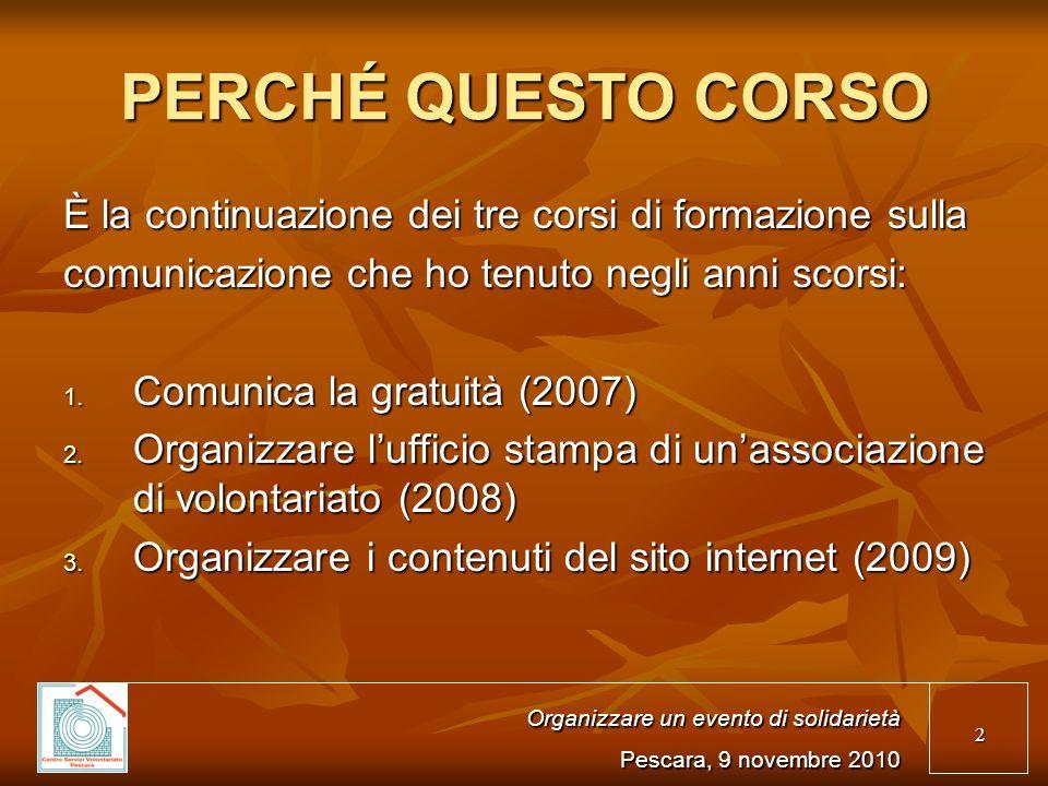 2 PERCHÉ QUESTO CORSO È la continuazione dei tre corsi di formazione sulla comunicazione che ho tenuto negli anni scorsi: Comunica la gratuità (2007) Comunica la gratuità (2007) Organizzare lufficio stampa di unassociazione di volontariato (2008) Organizzare lufficio stampa di unassociazione di volontariato (2008) Organizzare i contenuti del sito internet (2009) Organizzare i contenuti del sito internet (2009) Organizzare un evento di solidarietà Pescara, 9 novembre 2010