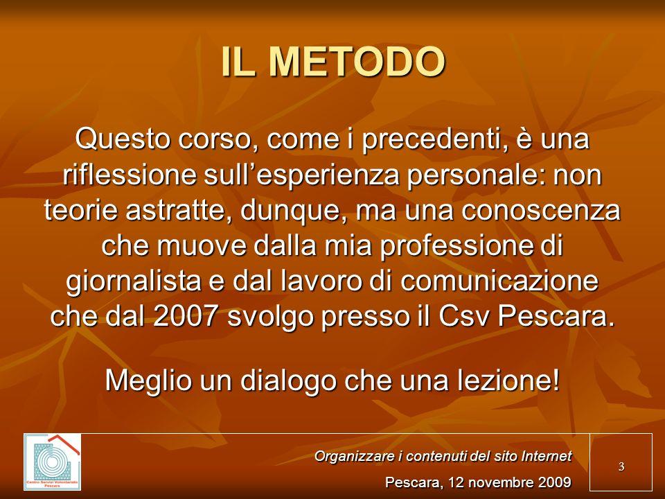 3 IL METODO Questo corso, come i precedenti, è una riflessione sullesperienza personale: non teorie astratte, dunque, ma una conoscenza che muove dalla mia professione di giornalista e dal lavoro di comunicazione che dal 2007 svolgo presso il Csv Pescara.