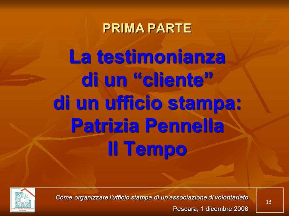 15 PRIMA PARTE La testimonianza di un cliente di un ufficio stampa: Patrizia Pennella Il Tempo Come organizzare lufficio stampa di unassociazione di volontariato Pescara, 1 dicembre 2008