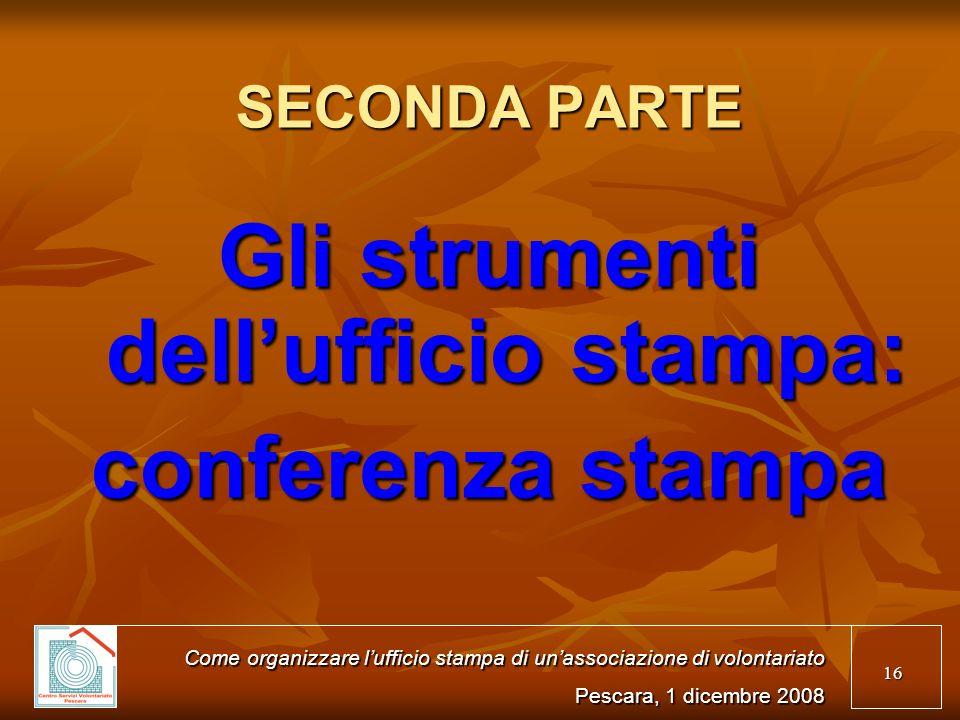 16 SECONDA PARTE Gli strumenti dellufficio stampa: conferenza stampa Come organizzare lufficio stampa di unassociazione di volontariato Pescara, 1 dicembre 2008