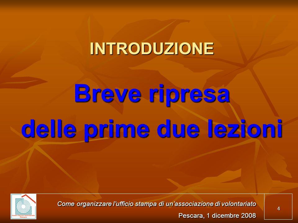 4 INTRODUZIONE Breve ripresa delle prime due lezioni Come organizzare lufficio stampa di unassociazione di volontariato Pescara, 1 dicembre 2008