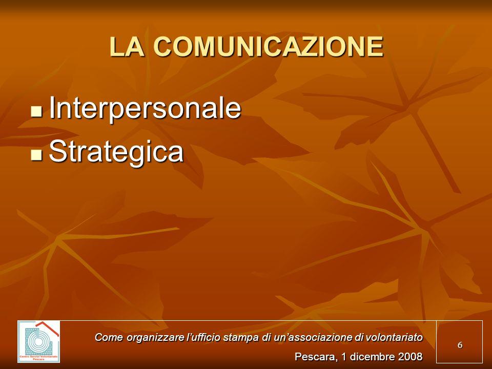 6 LA COMUNICAZIONE Interpersonale Interpersonale Strategica Strategica Come organizzare lufficio stampa di unassociazione di volontariato Pescara, 1 dicembre 2008