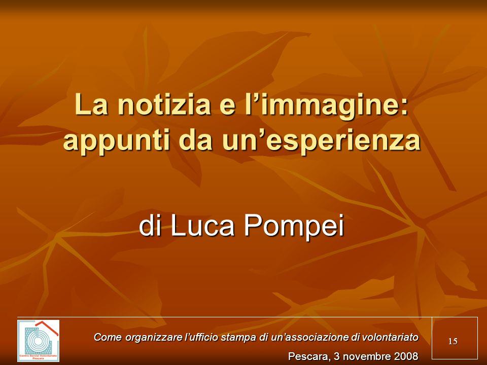 15 La notizia e limmagine: appunti da unesperienza di Luca Pompei Come organizzare lufficio stampa di unassociazione di volontariato Pescara, 3 novemb