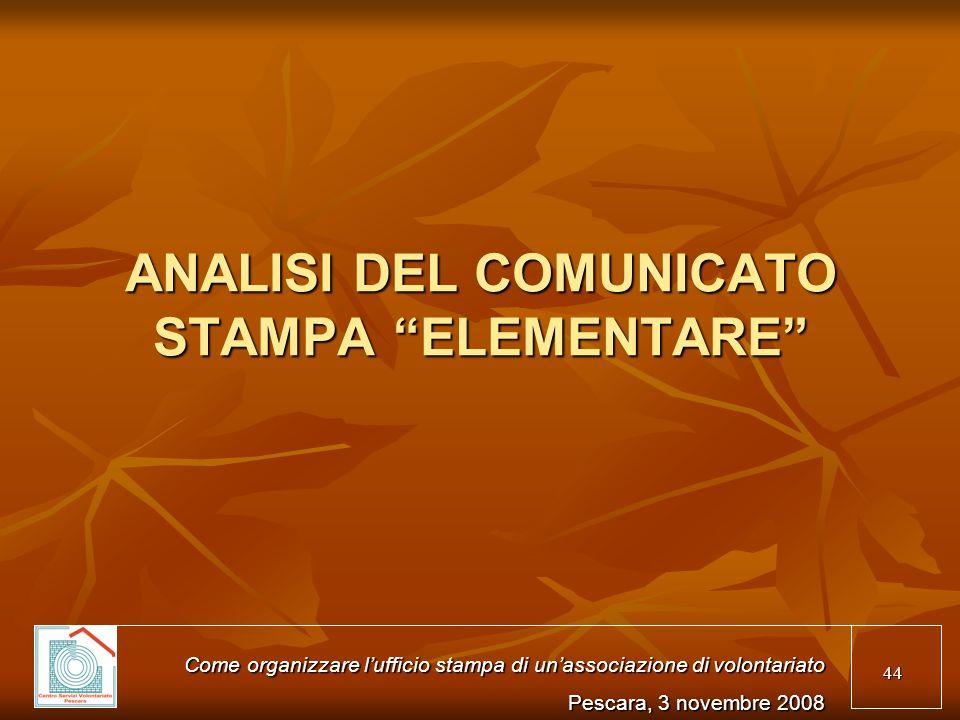 44 ANALISI DEL COMUNICATO STAMPA ELEMENTARE Come organizzare lufficio stampa di unassociazione di volontariato Pescara, 3 novembre 2008