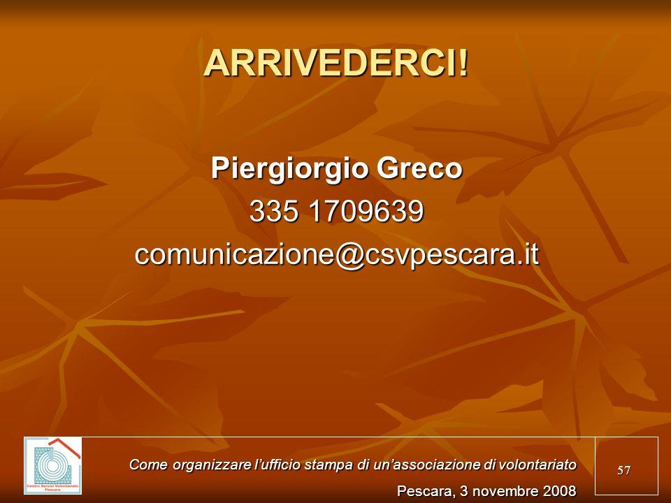 57 ARRIVEDERCI! Piergiorgio Greco 335 1709639 comunicazione@csvpescara.it Come organizzare lufficio stampa di unassociazione di volontariato Pescara,