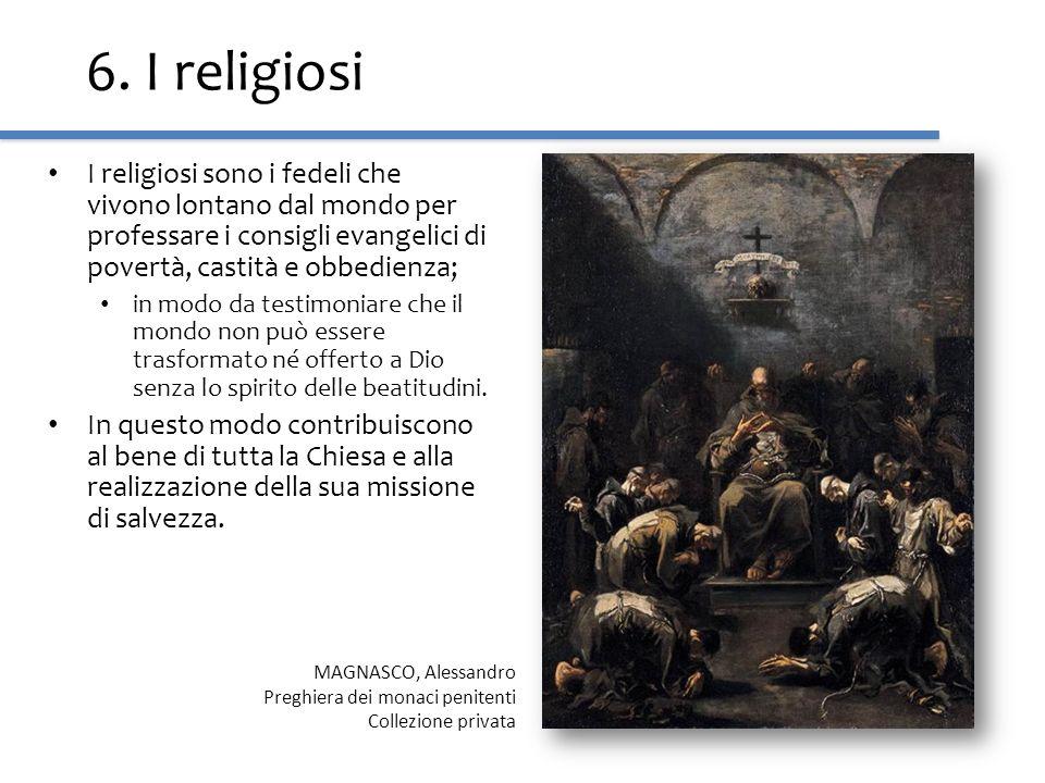 6. I religiosi I religiosi sono i fedeli che vivono lontano dal mondo per professare i consigli evangelici di povertà, castità e obbedienza; in modo d
