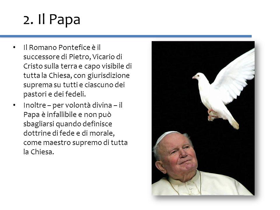 2. Il Papa Il Romano Pontefice è il successore di Pietro, Vicario di Cristo sulla terra e capo visibile di tutta la Chiesa, con giurisdizione suprema