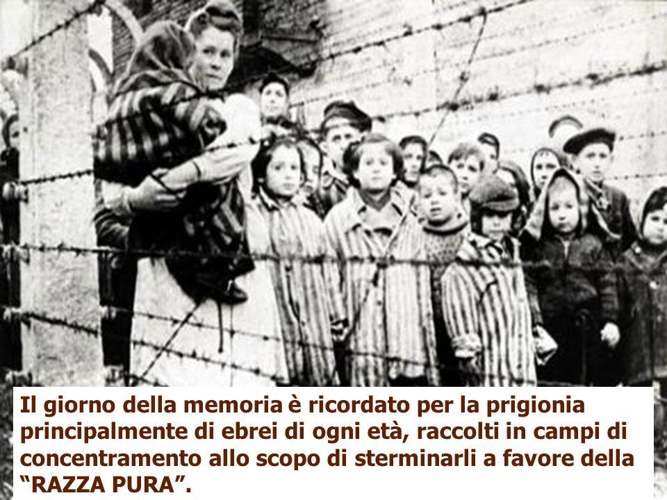 e Il giorno della memoria è ricordato per la prigionia principalmente di ebrei di ogni età, raccolti in campi di concentramento allo scopo di stermina