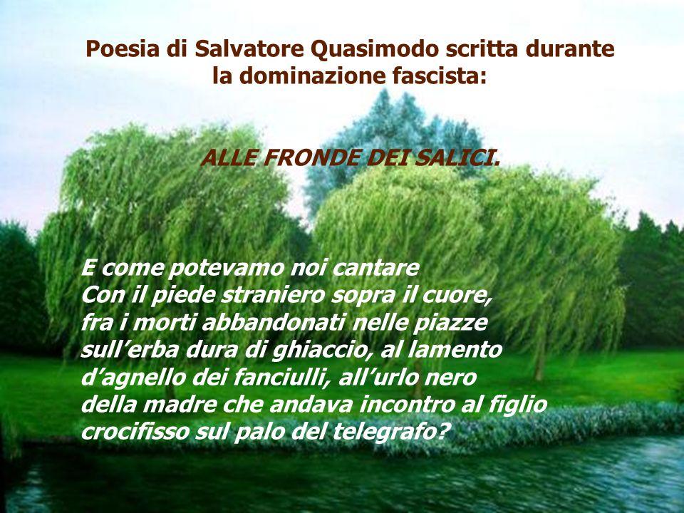 Poesia di Salvatore Quasimodo scritta durante la dominazione fascista: ALLE FRONDE DEI SALICI. E come potevamo noi cantare Con il piede straniero sopr