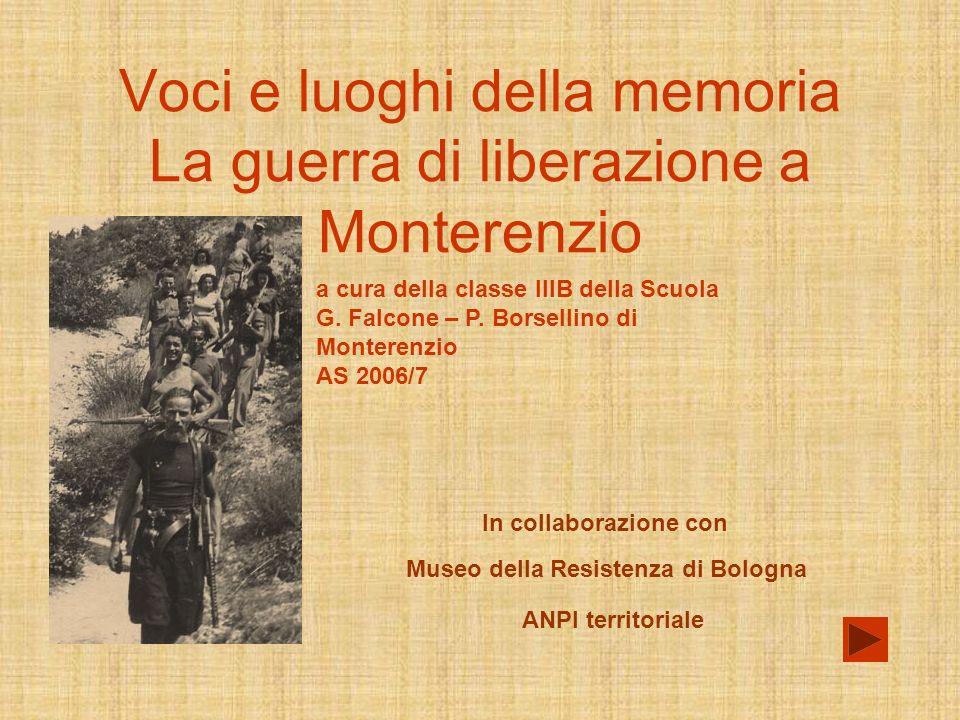 Voci e luoghi della memoria La guerra di liberazione a Monterenzio In collaborazione con ANPI territoriale Museo della Resistenza di Bologna a cura della classe IIIB della Scuola G.