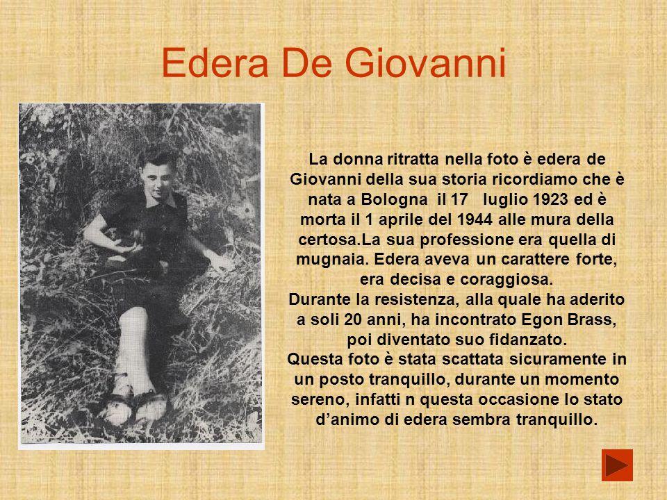 Edera De Giovanni La donna ritratta nella foto è edera de Giovanni della sua storia ricordiamo che è nata a Bologna il 17 luglio 1923 ed è morta il 1 aprile del 1944 alle mura della certosa.La sua professione era quella di mugnaia.