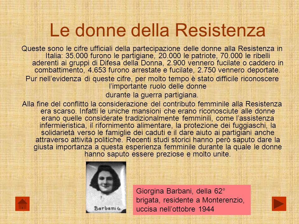 Le donne della Resistenza Queste sono le cifre ufficiali della partecipazione delle donne alla Resistenza in Italia: 35.000 furono le partigiane, 20.000 le patriote, 70.000 le ribelli aderenti ai gruppi di Difesa della Donna, 2.900 vennero fucilate o caddero in combattimento, 4.653 furono arrestate e fucilate, 2.750 vennero deportate.