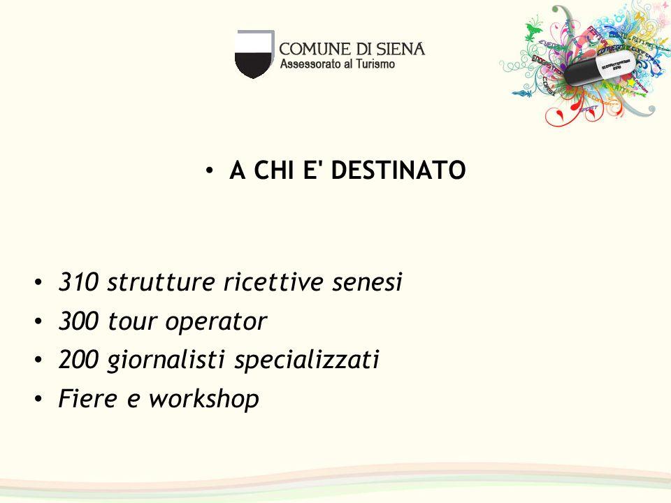 A CHI E' DESTINATO 310 strutture ricettive senesi 300 tour operator 200 giornalisti specializzati Fiere e workshop