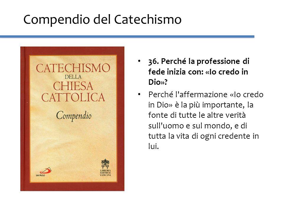 Compendio del Catechismo 36. Perché la professione di fede inizia con: «Io credo in Dio»? Perché l'affermazione «Io credo in Dio» è la più importante,