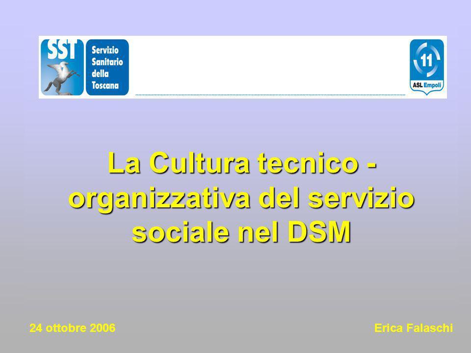 La Cultura tecnico - organizzativa del servizio sociale nel DSM La Cultura tecnico - organizzativa del servizio sociale nel DSM 24 ottobre 2006 Erica Falaschi