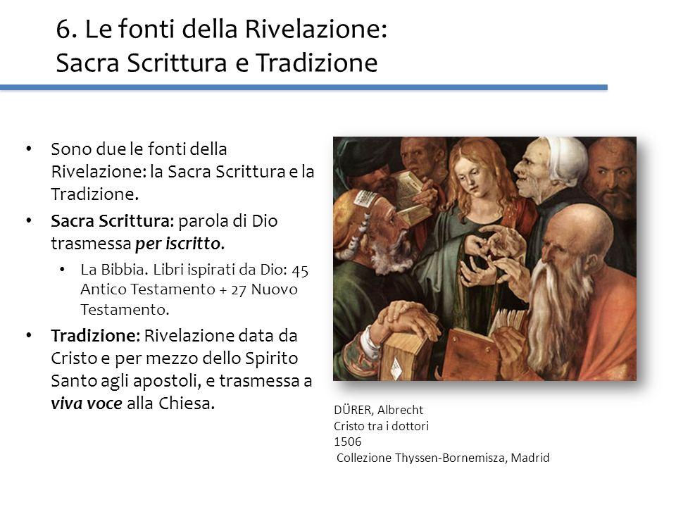 6. Le fonti della Rivelazione: Sacra Scrittura e Tradizione Sono due le fonti della Rivelazione: la Sacra Scrittura e la Tradizione. Sacra Scrittura: