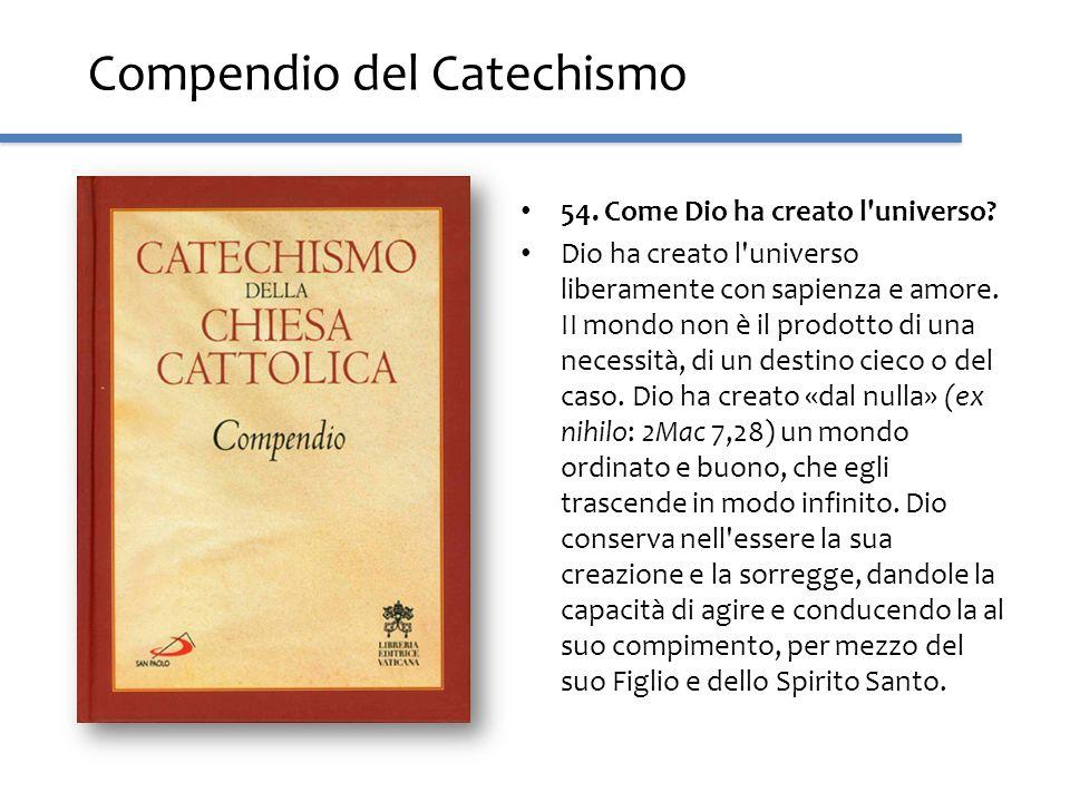 Compendio del Catechismo 54. Come Dio ha creato l'universo? Dio ha creato l'universo liberamente con sapienza e amore. II mondo non è il prodotto di u