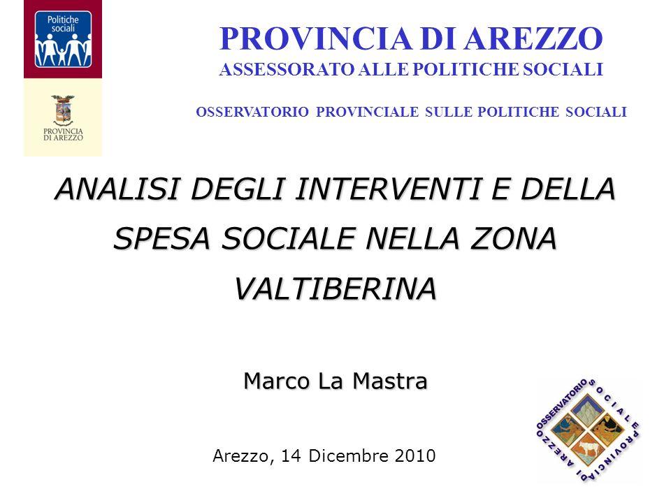 ANALISI DEGLI INTERVENTI E DELLA SPESA SOCIALE NELLA ZONA VALTIBERINA Marco La Mastra PROVINCIA DI AREZZO ASSESSORATO ALLE POLITICHE SOCIALI OSSERVATORIO PROVINCIALE SULLE POLITICHE SOCIALI Arezzo, 14 Dicembre 2010