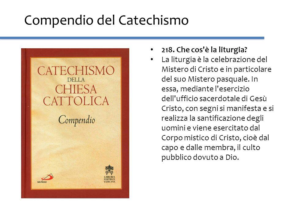 Compendio del Catechismo 218. Che cos'è la liturgia? La liturgia è la celebrazione del Mistero di Cristo e in particolare del suo Mistero pasquale. In