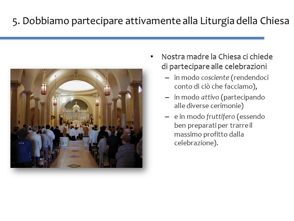 5. Dobbiamo partecipare attivamente alla Liturgia della Chiesa Nostra madre la Chiesa ci chiede di partecipare alle celebrazioni – in modo cosciente (