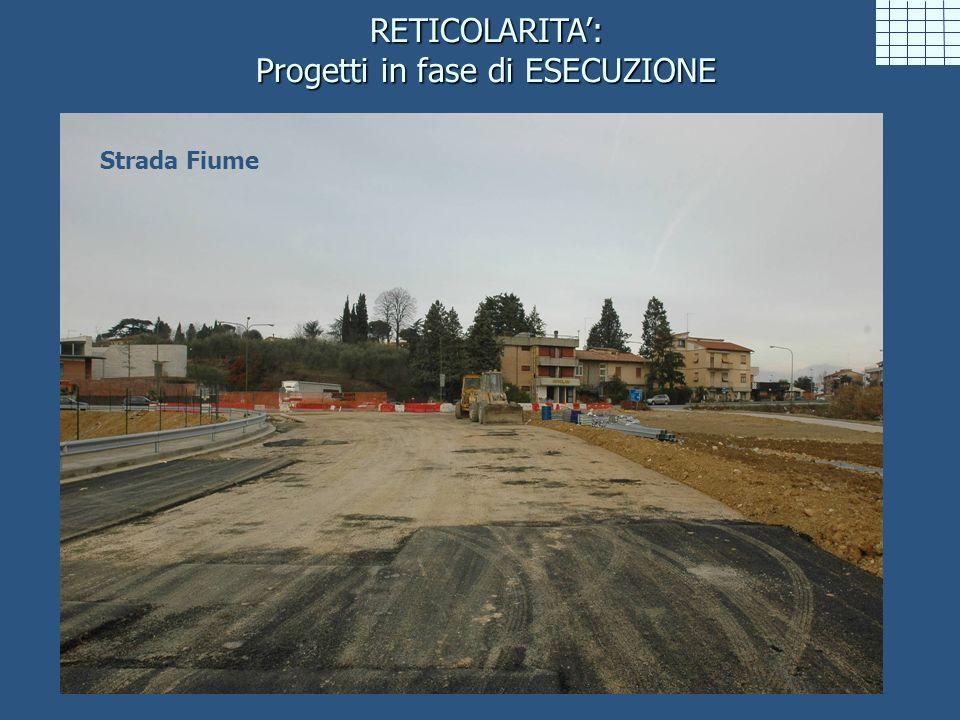 RETICOLARITA: Progetti in fase di ESECUZIONE Strada Fiume
