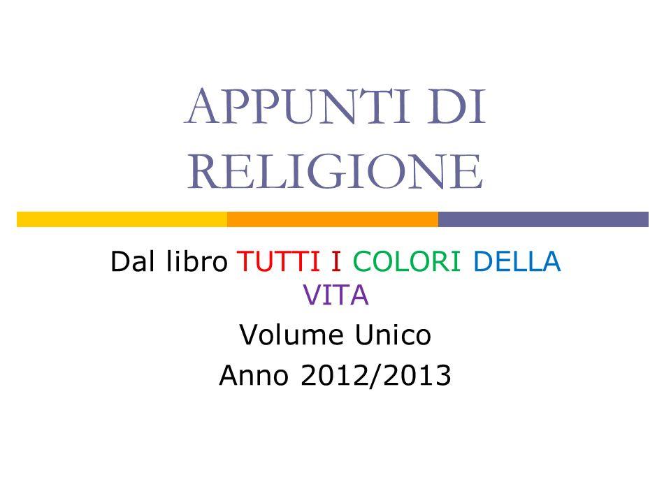 APPUNTI DI RELIGIONE Dal libro TUTTI I COLORI DELLA VITA Volume Unico Anno 2012/2013