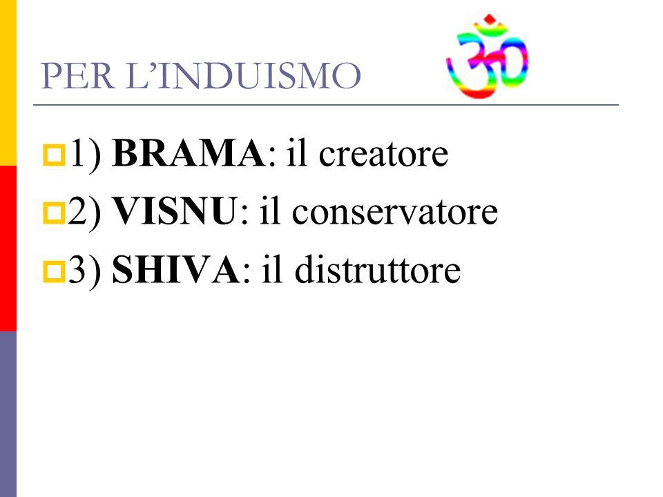 PER LINDUISMO 1) BRAMA: il creatore 2) VISNU: il conservatore 3) SHIVA: il distruttore