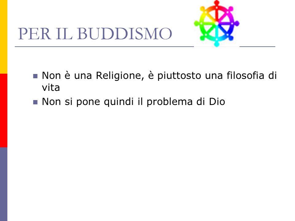 PER IL BUDDISMO Non è una Religione, è piuttosto una filosofia di vita Non si pone quindi il problema di Dio