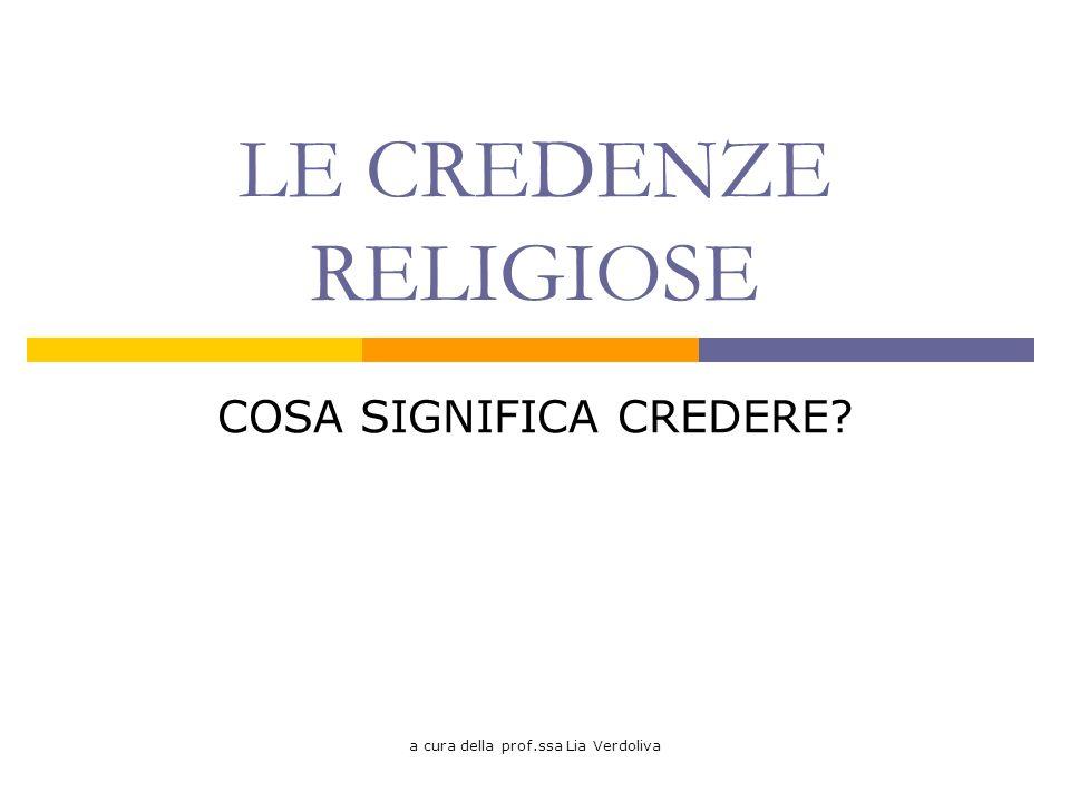a cura della prof.ssa Lia Verdoliva LE CREDENZE RELIGIOSE COSA SIGNIFICA CREDERE?