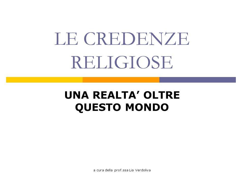 a cura della prof.ssa Lia Verdoliva LE CREDENZE RELIGIOSE UNA REALTA OLTRE QUESTO MONDO