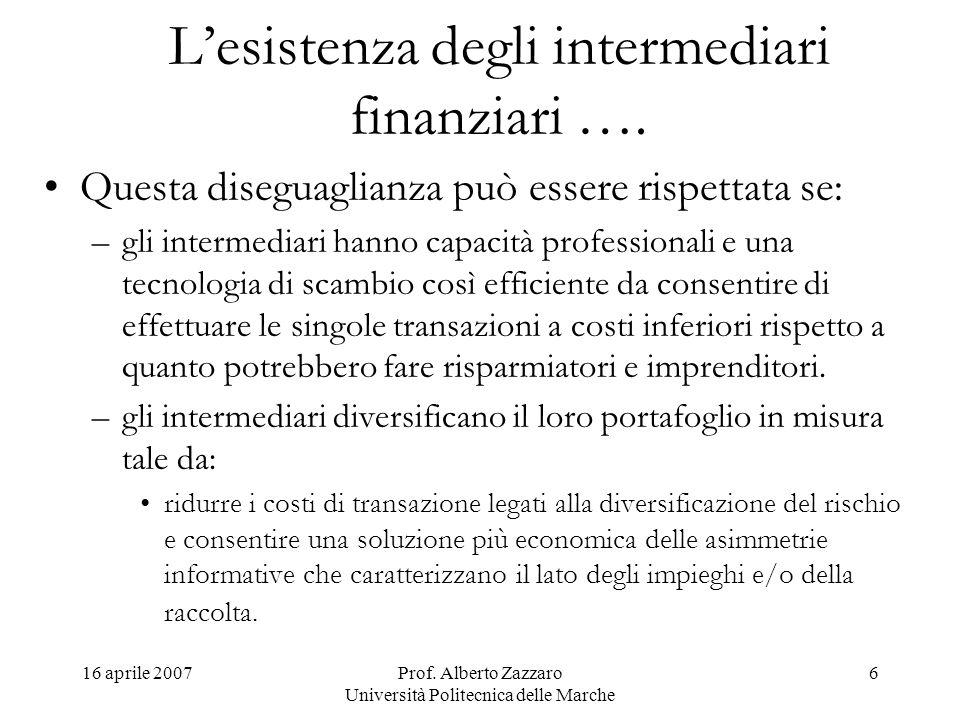 16 aprile 2007Prof. Alberto Zazzaro Università Politecnica delle Marche 6 Lesistenza degli intermediari finanziari …. Questa diseguaglianza può essere