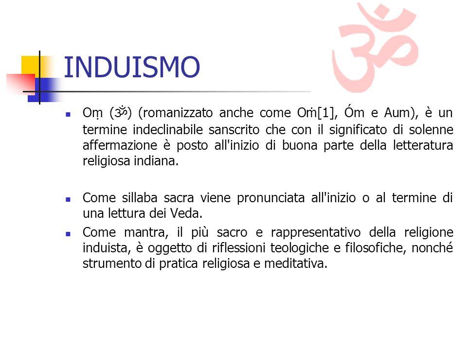 INDUISMO O ( ) (romanizzato anche come O[1], Óm e Aum), è un termine indeclinabile sanscrito che con il significato di solenne affermazione è posto all inizio di buona parte della letteratura religiosa indiana.