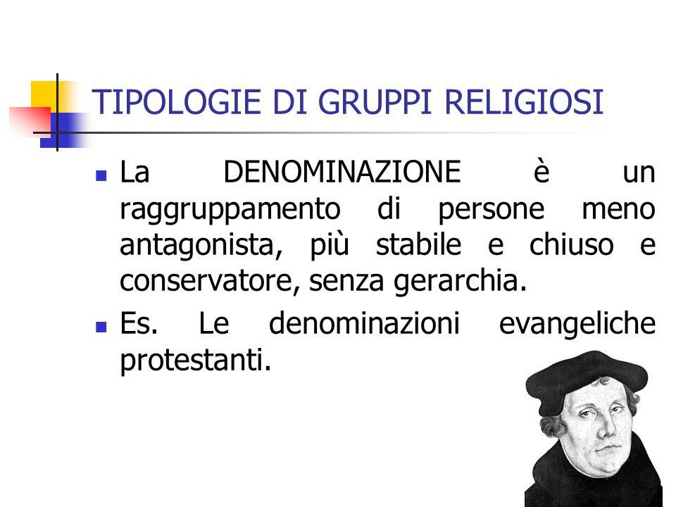 TIPOLOGIE DI GRUPPI RELIGIOSI La DENOMINAZIONE è un raggruppamento di persone meno antagonista, più stabile e chiuso e conservatore, senza gerarchia.