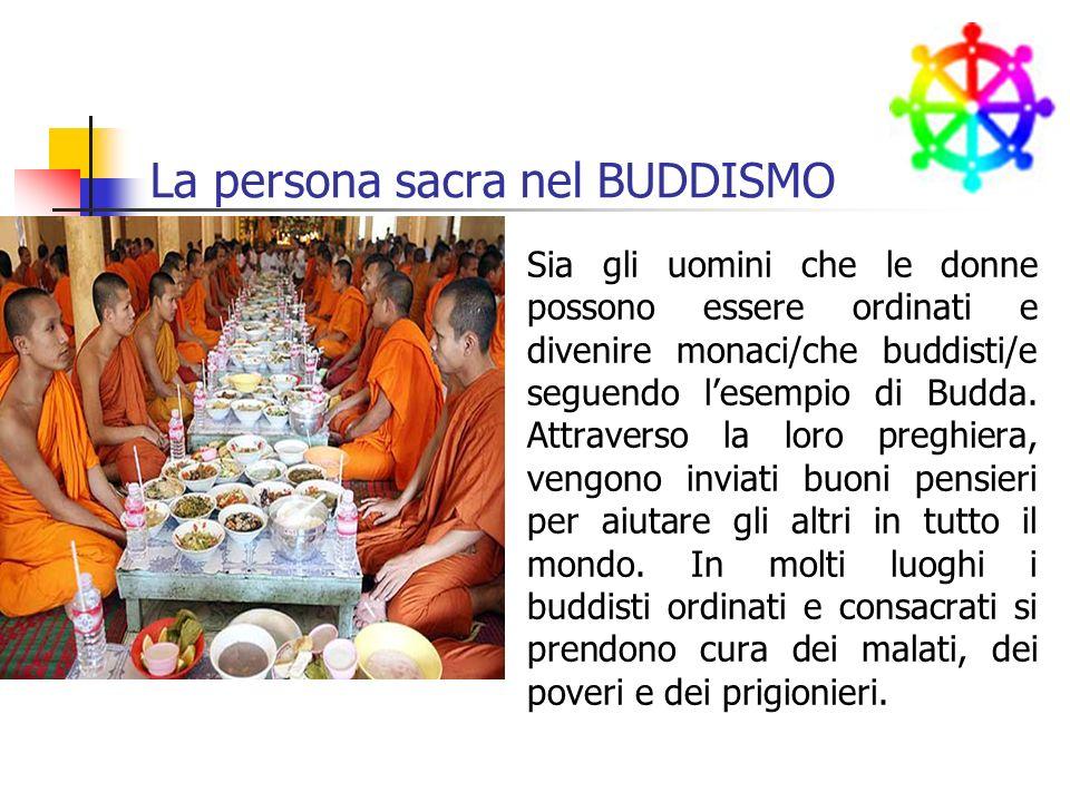 La persona sacra nel BUDDISMO Sia gli uomini che le donne possono essere ordinati e divenire monaci/che buddisti/e seguendo lesempio di Budda.