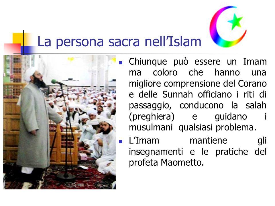 La persona sacra nellIslam Chiunque può essere un Imam ma coloro che hanno una migliore comprensione del Corano e delle Sunnah officiano i riti di passaggio, conducono la salah (preghiera) e guidano i musulmani qualsiasi problema.