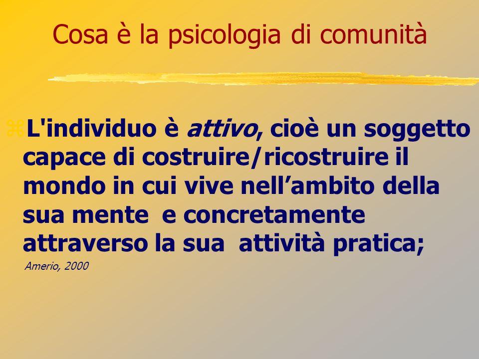 Cosa è la psicologia di comunità L'individuo è attivo, cioè un soggetto capace di costruire/ricostruire il mondo in cui vive nellambito della sua ment