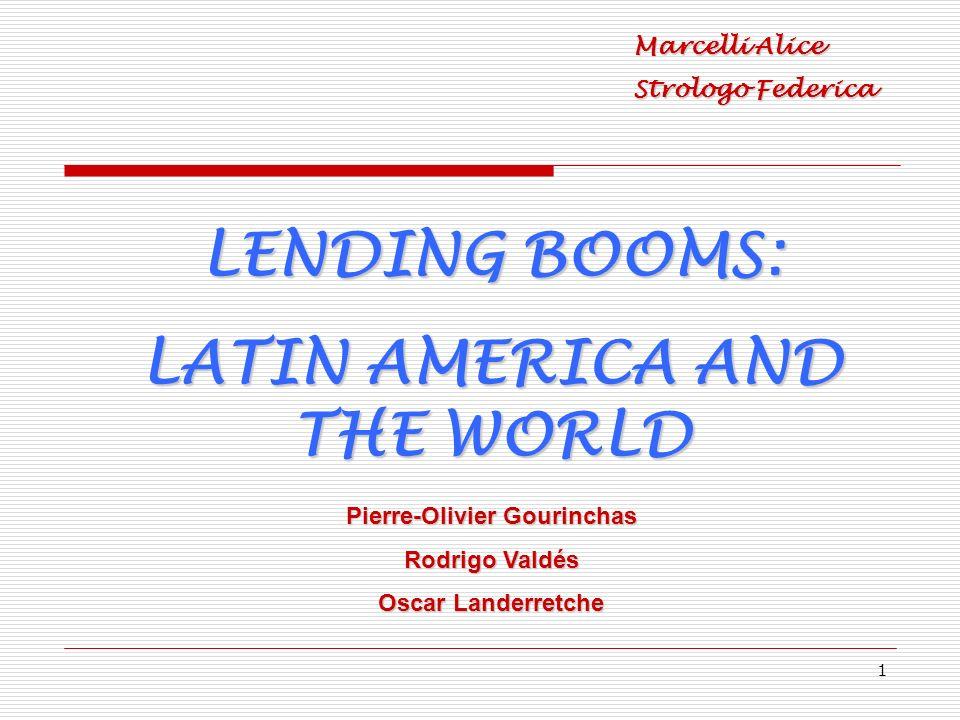 1 LENDING BOOMS: LATIN AMERICA AND THE WORLD Marcelli Alice Strologo Federica Pierre-Olivier Gourinchas Rodrigo Valdés Oscar Landerretche