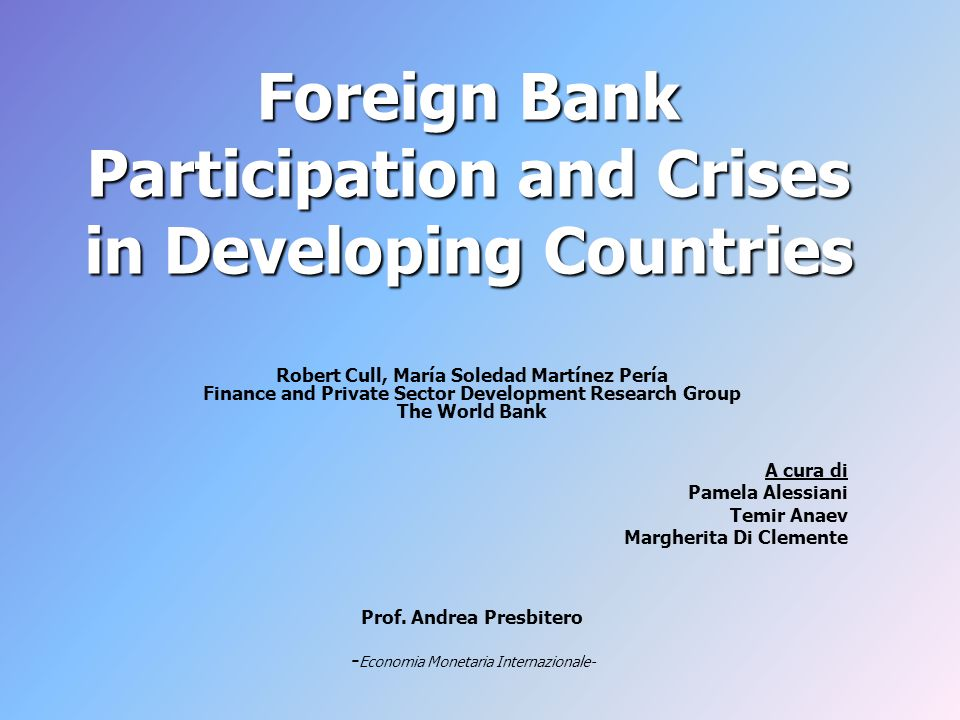 Foreign Bank Participation and Crises in Developing Countries Robert Cull, María Soledad Martínez Pería Finance and Private Sector Development Research Group The World Bank A cura di Pamela Alessiani Temir Anaev Margherita Di Clemente Prof.