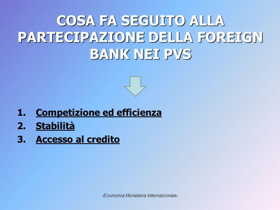 COSA FA SEGUITO ALLA PARTECIPAZIONE DELLA FOREIGN BANK NEI PVS 1.Competizione ed efficienza 2.Stabilità 3.Accesso al credito -Economia Monetaria Internazionale-