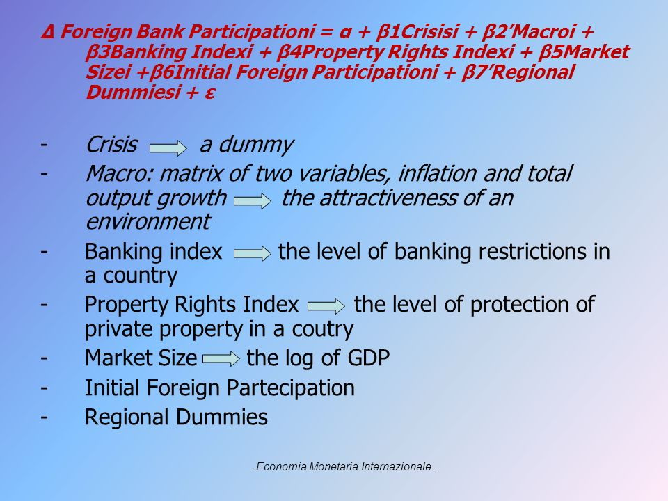 Δ Foreign Bank Participationi = α + β1Crisisi + β2Macroi + β3Banking Indexi + β4Property Rights Indexi + β5Market Sizei +β6Initial Foreign Participationi + β7Regional Dummiesi + ε -Crisis a dummy -Macro: matrix of two variables, inflation and total output growth the attractiveness of an environment -Banking index the level of banking restrictions in a country -Property Rights Index the level of protection of private property in a coutry -Market Size the log of GDP -Initial Foreign Partecipation -Regional Dummies -Economia Monetaria Internazionale-