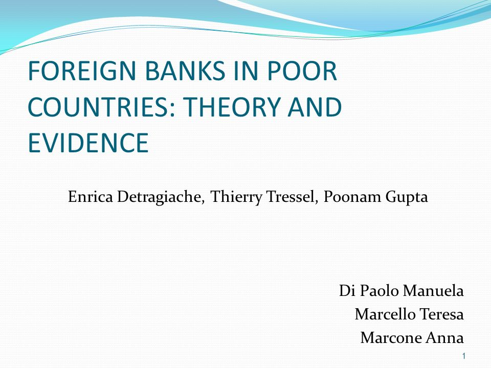 FOREIGN BANKS IN POOR COUNTRIES: THEORY AND EVIDENCE Enrica Detragiache, Thierry Tressel, Poonam Gupta Di Paolo Manuela Marcello Teresa Marcone Anna 1