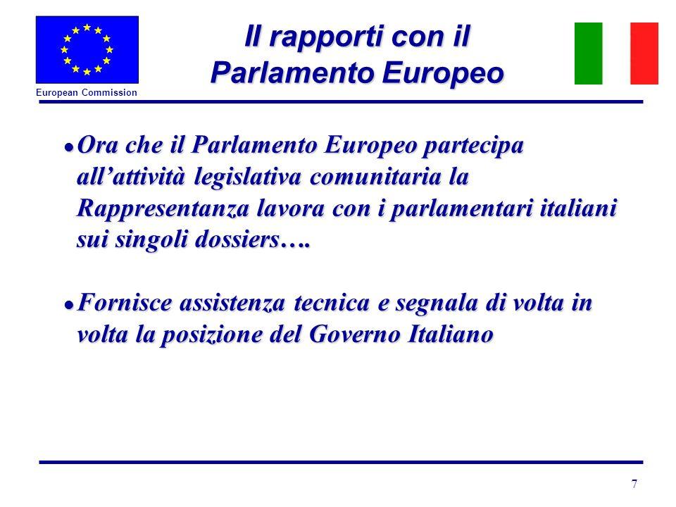 European Commission 7 II rapporti con il Parlamento Europeo l Ora che il Parlamento Europeo partecipa allattività legislativa comunitaria la Rappresentanza lavora con i parlamentari italiani sui singoli dossiers….