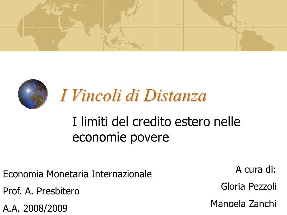I Vincoli di Distanza I limiti del credito estero nelle economie povere A cura di: Gloria Pezzoli Manoela Zanchi Economia Monetaria Internazionale Prof.